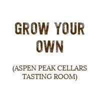 Grow Your Own (Aspen Peak Cellars Tasting Room)